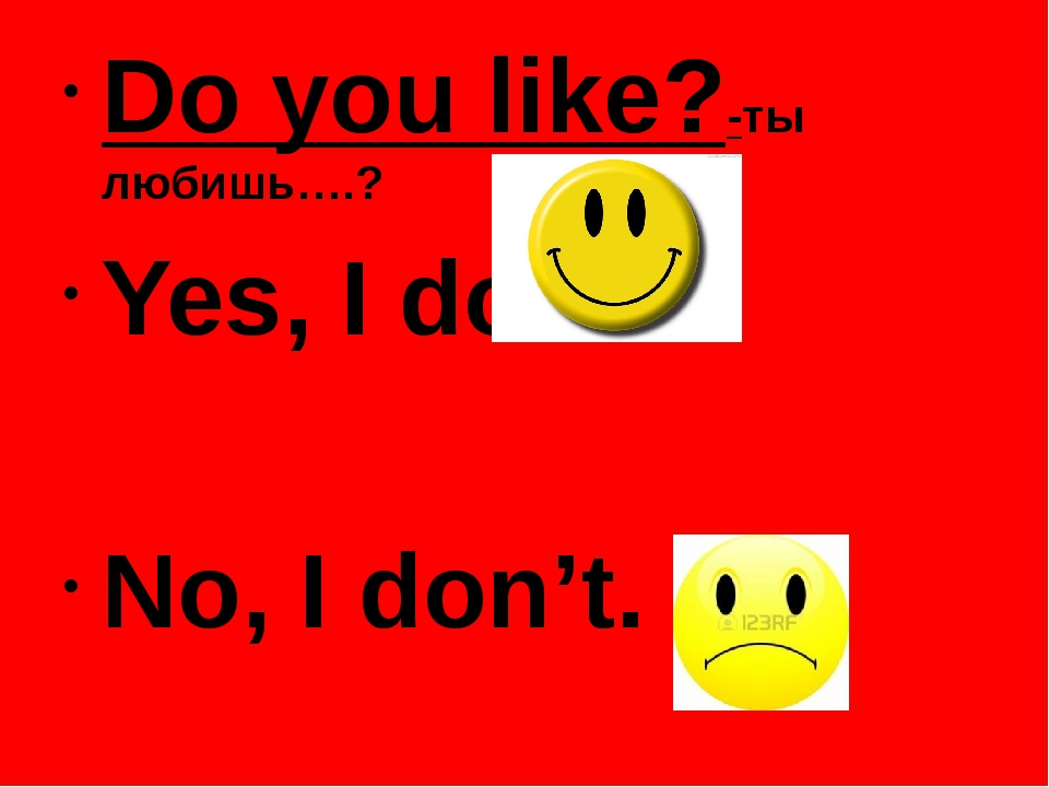 Do you like?-ты любишь….? Yes, I do. No, I don't.