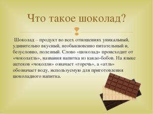 Шоколад – продукт во всех отношениях уникальный, удивительно вкусный, необык