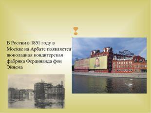 В России в 1851 году в Москве на Арбате появляется шоколадная кондитерская ф