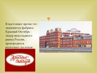 В настоящее время это знаменитая фабрика Красный Октябрь – лидер шоколадного
