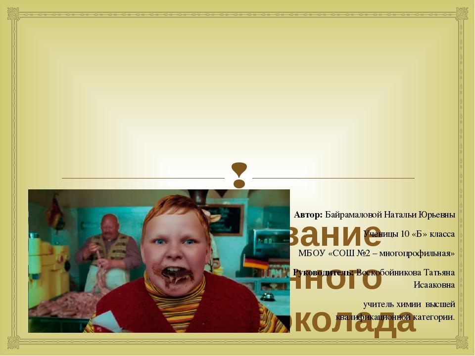 Исследование качественного состава шоколада Автор: Байрамаловой Натальи Юрье...