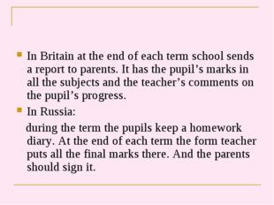 In Britain at the end of each term school sends a report to parents. It has t