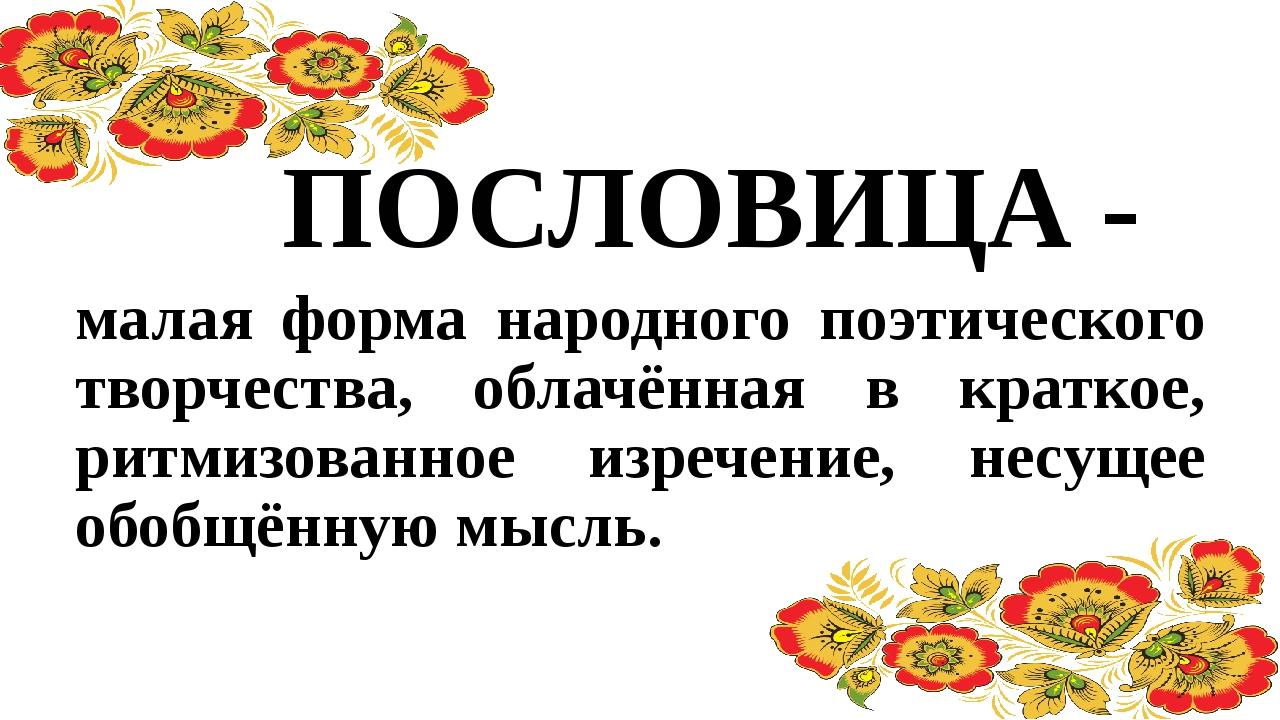 ПОСЛОВИЦА - малая форма народного поэтического творчества, облачённая в кратк...