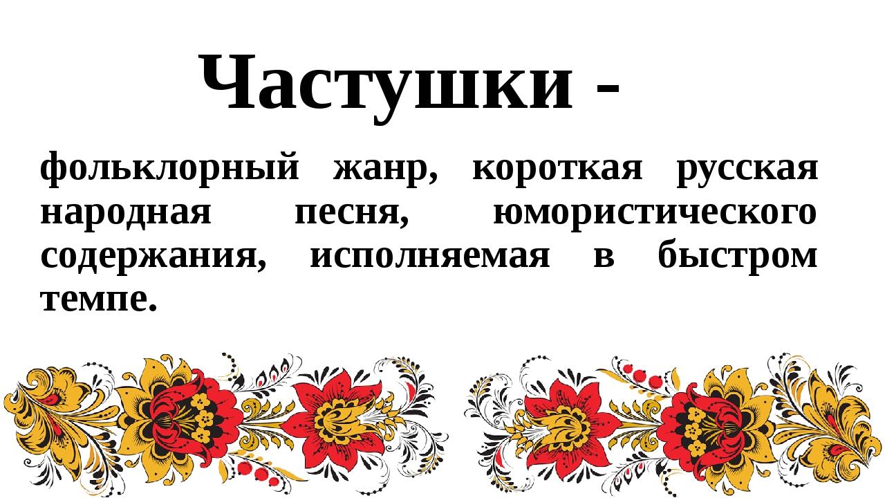 фольклорный жанр, короткая русская народная песня, юмористического содержания...