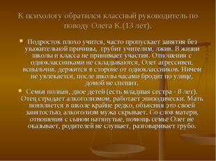К психологу обратился классный руководитель по поводу Олега К.(13 лет). Подро