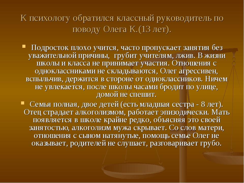 К психологу обратился классный руководитель по поводу Олега К.(13 лет). Подро...