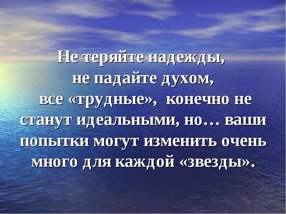 Не теряйте надежды, не падайте духом, все «трудные», конечно не станут идеаль...
