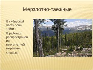 Мерзлотно-таёжные В сибирской части зоны тайги ; В районах распространения мн