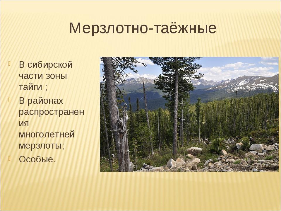 Мерзлотно-таёжные В сибирской части зоны тайги ; В районах распространения мн...