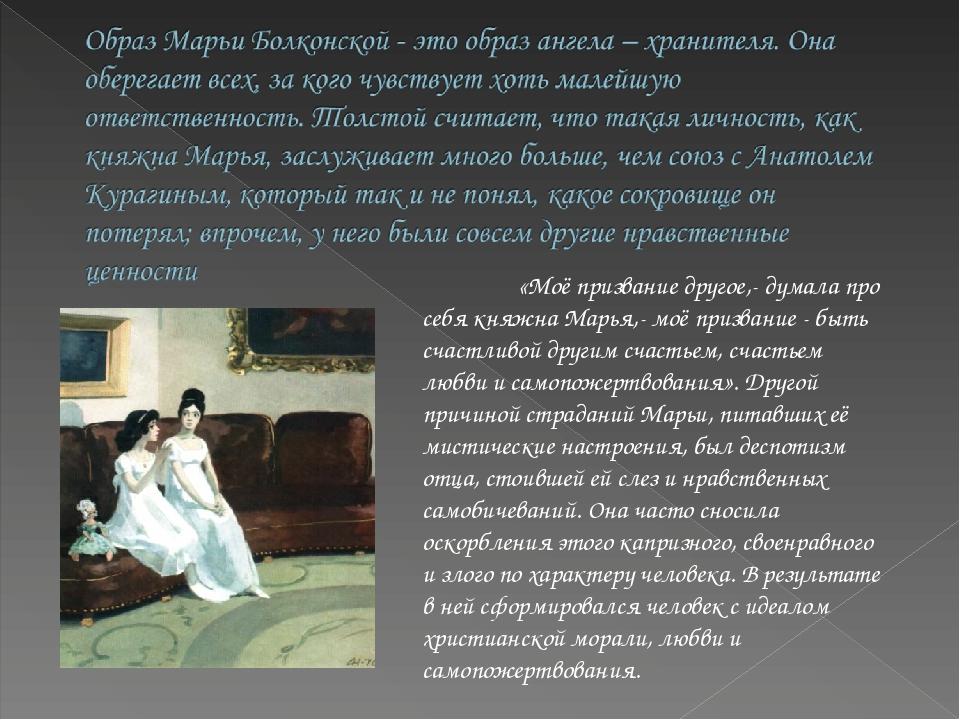 «Моё призвание другое,- думала про себя княжна Марья,- моё призвание - быть...