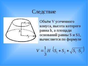 Следствие Объём V усеченного конуса, высота которого равна h, а площади основ