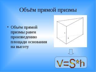 Объём прямой призмы Объём прямой призмы равен произведению площади основания