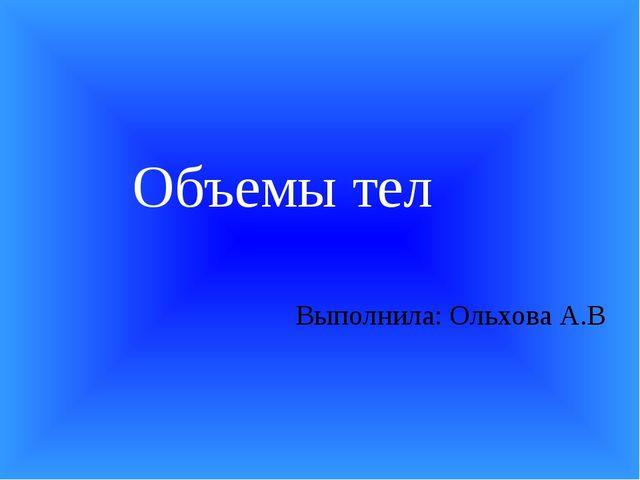 Выполнила: Ольхова А.В Объемы тел