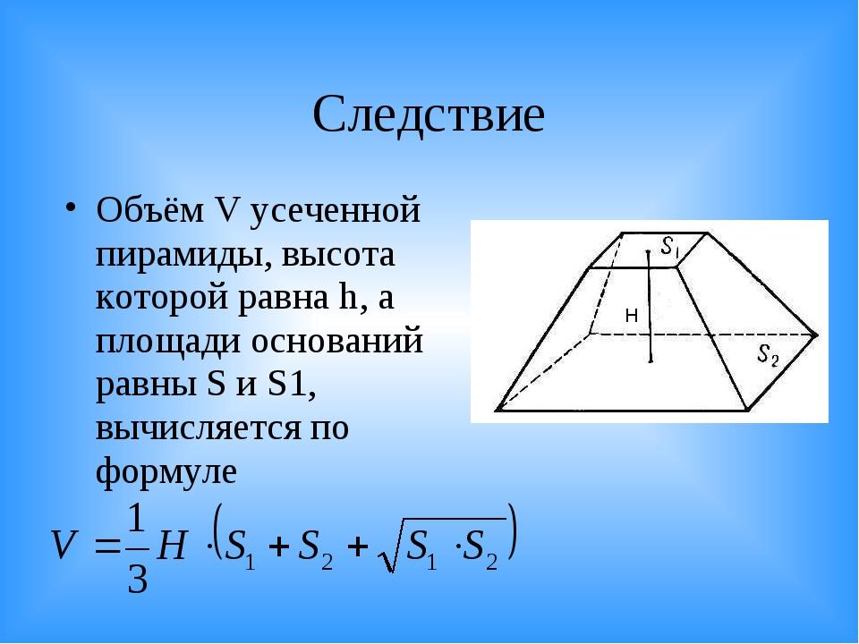Следствие Объём V усеченной пирамиды, высота которой равна h, а площади основ...