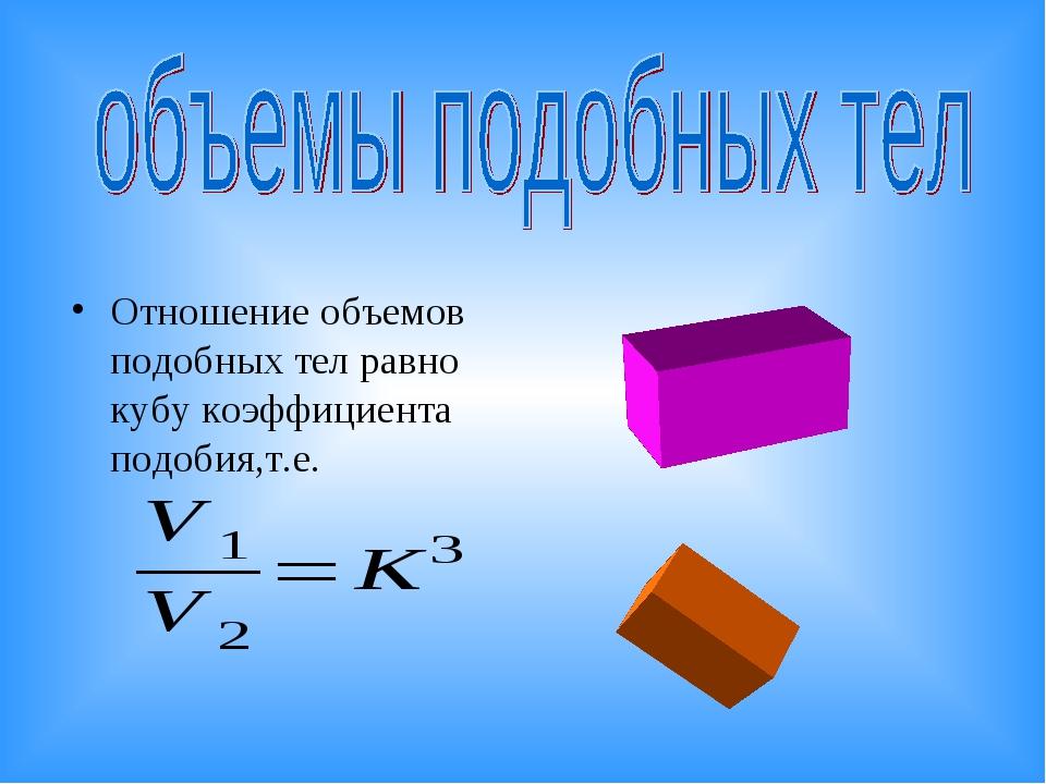 Отношение объемов подобных тел равно кубу коэффициента подобия,т.е.