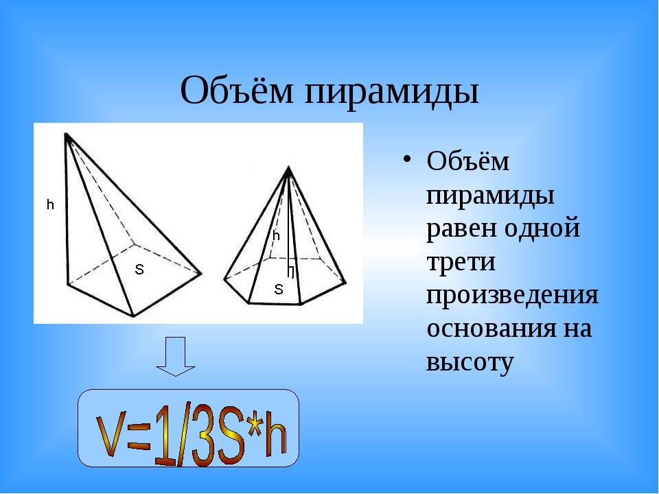 Объём пирамиды Объём пирамиды равен одной трети произведения основания на выс...