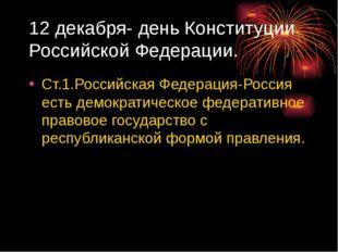 12 декабря- день Конституции Российской Федерации. Ст.1.Российская Федерация-