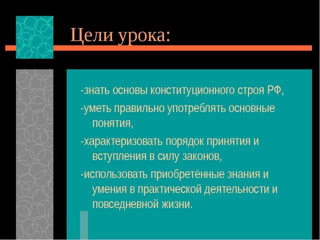 Цели урока: -знать основы конституционного строя РФ, -уметь правильно употреб...
