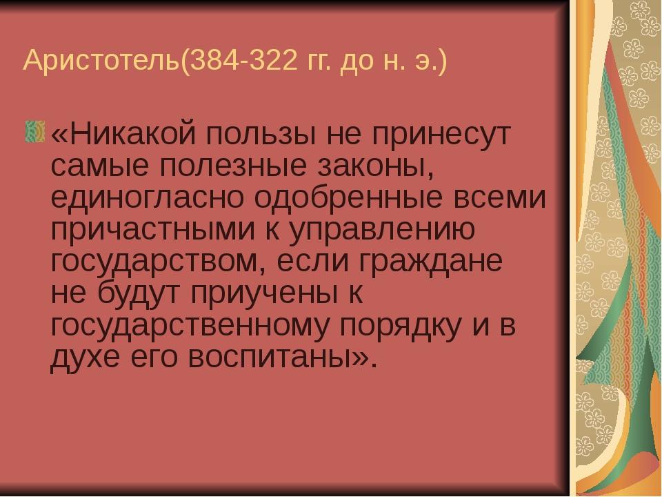 Аристотель(384-322 гг. до н. э.) «Никакой пользы не принесут самые полезные з...