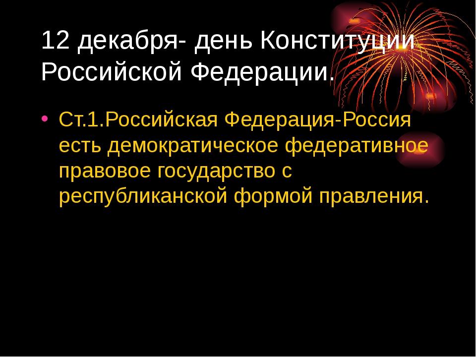 12 декабря- день Конституции Российской Федерации. Ст.1.Российская Федерация-...