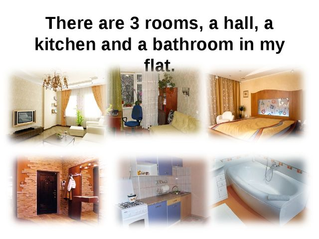There are 3 rooms, a hall, a kitchen and a bathroom in my flat.