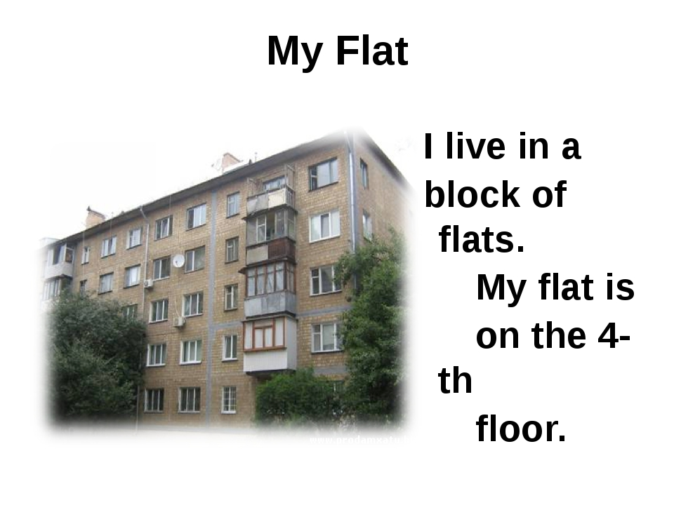 Мy Flat I live in a block of flats. My flat is on the 4-th floor.