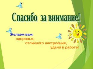 Желаем вам: здоровья, отличного настроения, удачи в работе!