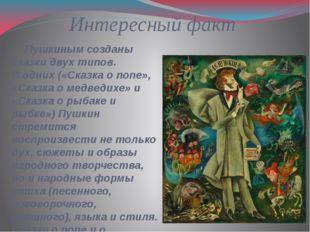 Интересный факт Пушкиным созданы сказки двух типов. В одних («Сказка о попе»,