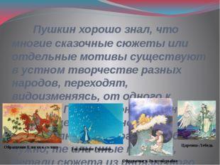 Пушкин хорошо знал, что многие сказочные сюжеты или отдельные мотивы существ