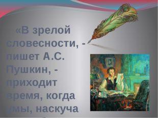 «В зрелой словесности, - пишет А.С. Пушкин, - приходит время, когда умы, нас