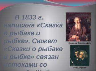 В 1833 г. написана «Сказка о рыбаке и рыбке». Сюжет «Сказки о рыбаке и рыбке