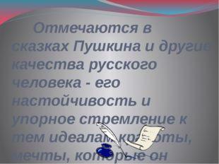 Отмечаются в сказках Пушкина и другие качества русского человека - его насто
