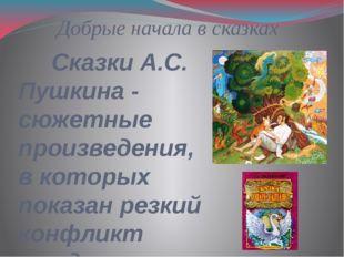 Добрые начала в сказках Сказки А.С. Пушкина - сюжетные произведения, в которы