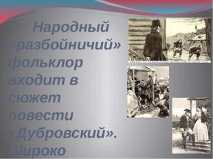 Народный «разбойничий» фольклор входит в сюжет повести «Дубровский». Широко