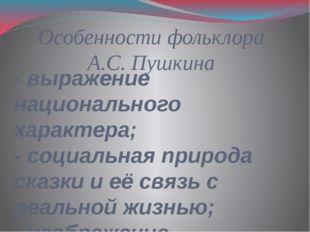 Особенности фольклора А.С. Пушкина - выражение национального характера; - соц