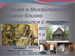 Живя в Михайловском, Пушкин близко познакомился с простым народом, с крестья