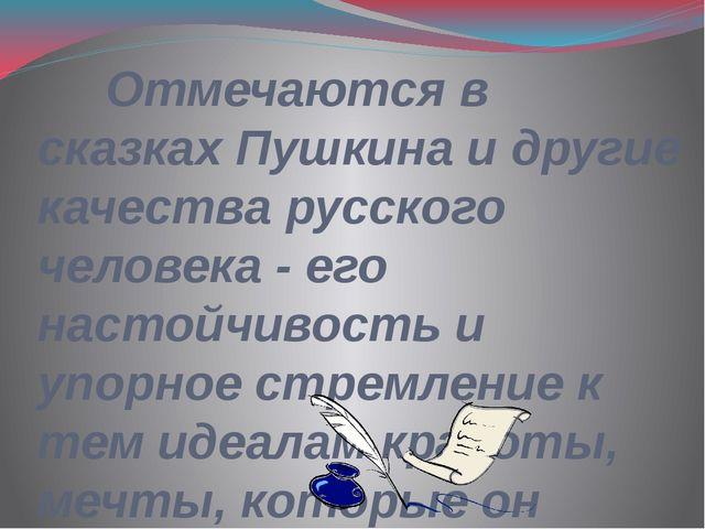 Отмечаются в сказках Пушкина и другие качества русского человека - его насто...
