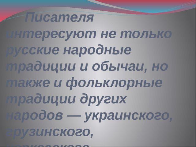 Писателя интересуют не только русские народные традиции и обычаи, но также и...