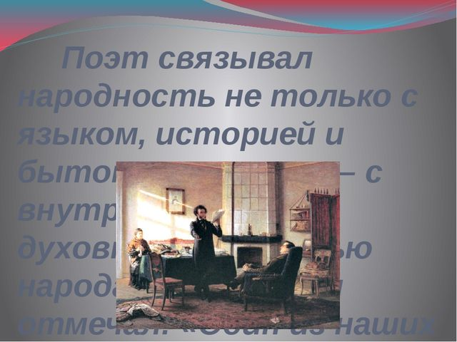 Поэт связывал народность не только с языком, историей и бытом, но главное –...