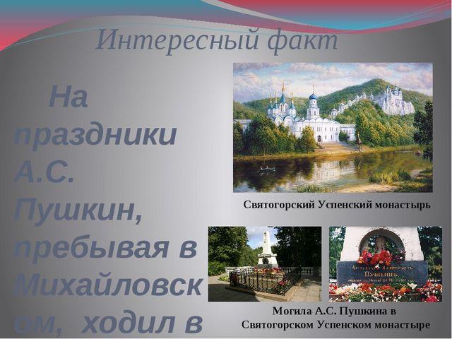Интересный факт На праздники А.С. Пушкин, пребывая в Михайловском, ходил в со...