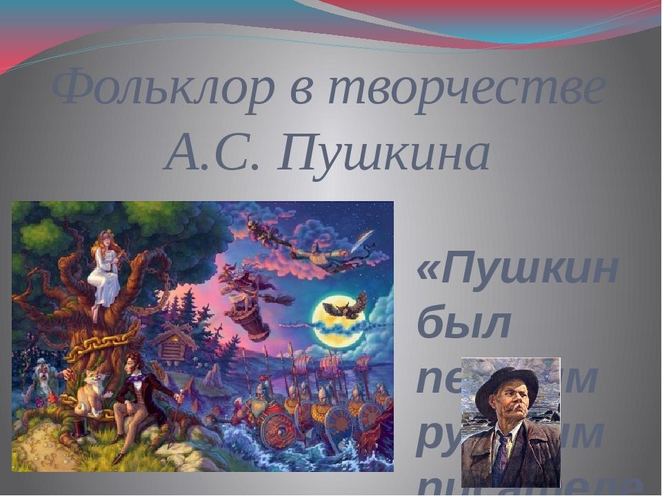 Фольклор в творчестве А.С. Пушкина «Пушкин был первым русским писателем, кото...
