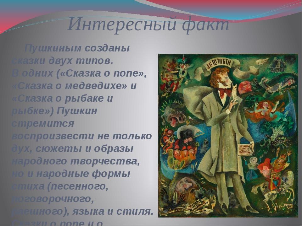 Интересный факт Пушкиным созданы сказки двух типов. В одних («Сказка о попе»,...