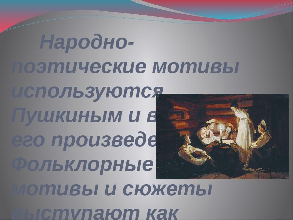 Народно-поэтические мотивы используются Пушкиным и в других его произведения...