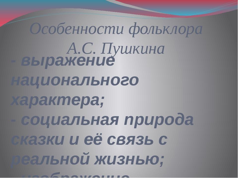 Особенности фольклора А.С. Пушкина - выражение национального характера; - соц...