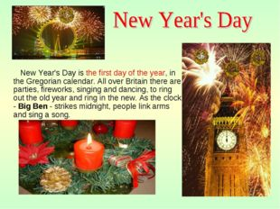 New Year's Day is the first day of the year, in the Gregorian calendar. All
