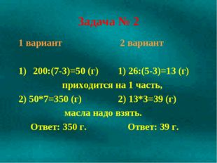 Задача № 2 1 вариант 2 вариант 200:(7-3)=50 (г) 1) 26:(5-3)=13 (г) приходится