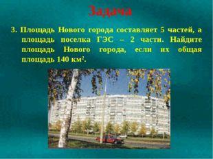 Задача 3. Площадь Нового города составляет 5 частей, а площадь поселка ГЭС –
