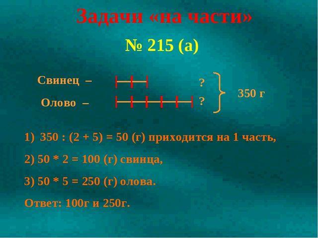 № 215 (а) 350 : (2 + 5) = 50 (г) приходится на 1 часть, Задачи «на части» 2)...