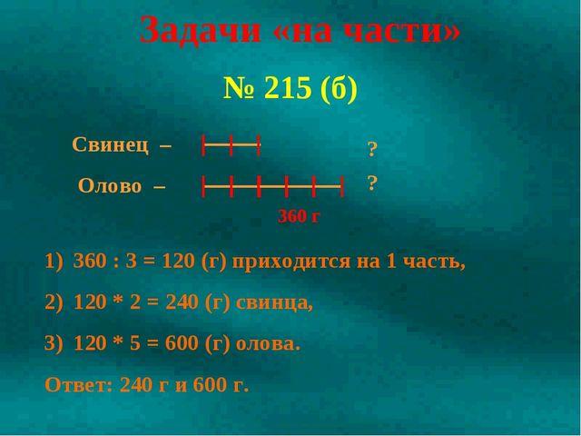 № 215 (б) Задачи «на части» 360 : 3 = 120 (г) приходится на 1 часть, 120 * 2...