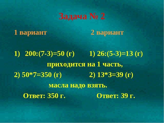 Задача № 2 1 вариант 2 вариант 200:(7-3)=50 (г) 1) 26:(5-3)=13 (г) приходится...